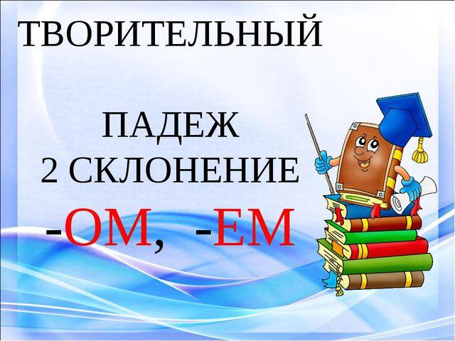 ТВОРИТЕЛЬНЫЙ ПАДЕЖ 2 СКЛОНЕНИЕ -ОМ, -ЕМ