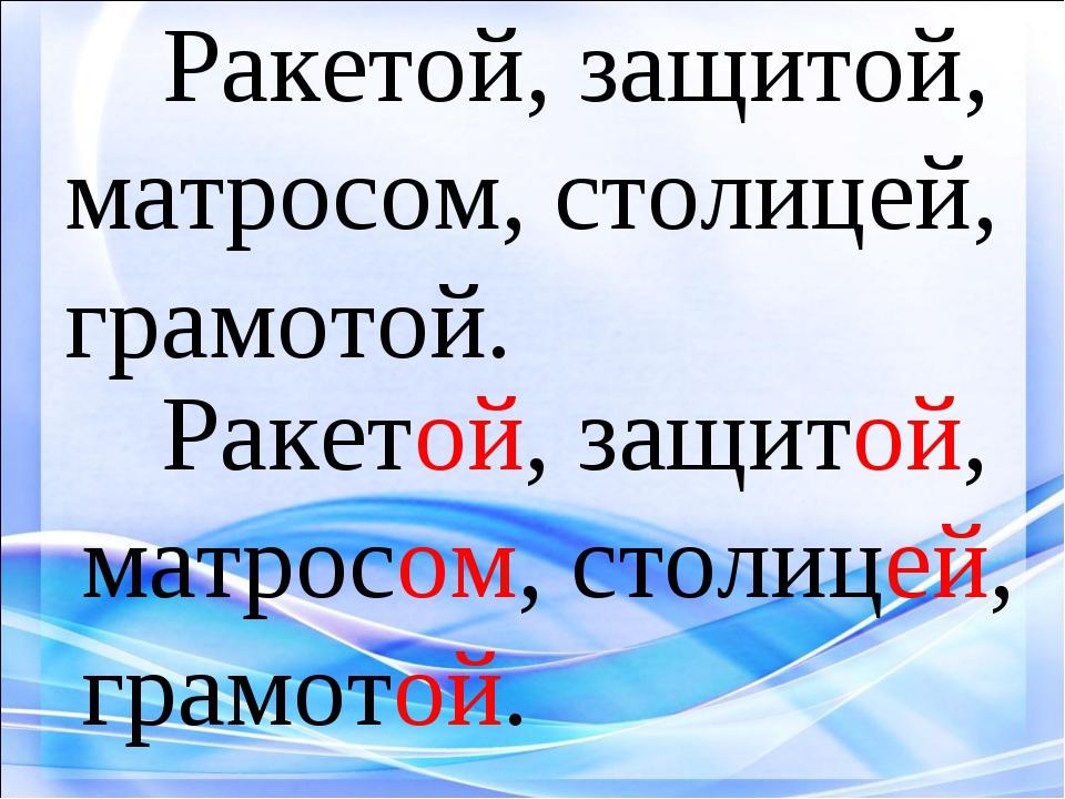 Ракетой, защитой, матросом, столицей, грамотой. Ракетой, защитой, матросом,...