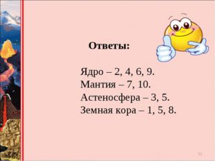 Ответы: Ядро – 2, 4, 6, 9. Мантия – 7, 10. Астеносфера – 3, 5. Зем