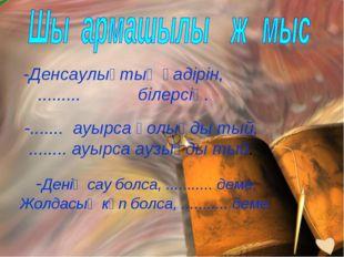 -Денсаулықтың қадірін, ......... білерсің. -....... ауырса қолыңды тый, .....