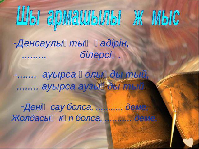 -Денсаулықтың қадірін, ......... білерсің. -....... ауырса қолыңды тый, ........