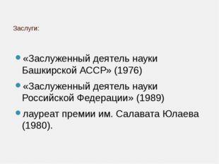 Заслуги: «Заслуженный деятель науки Башкирской АССР» (1976) «Заслуженный деят