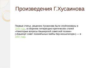 Произведения Г.Хусаинова Первые статьи, рецензии Хусаинова были опубликованы