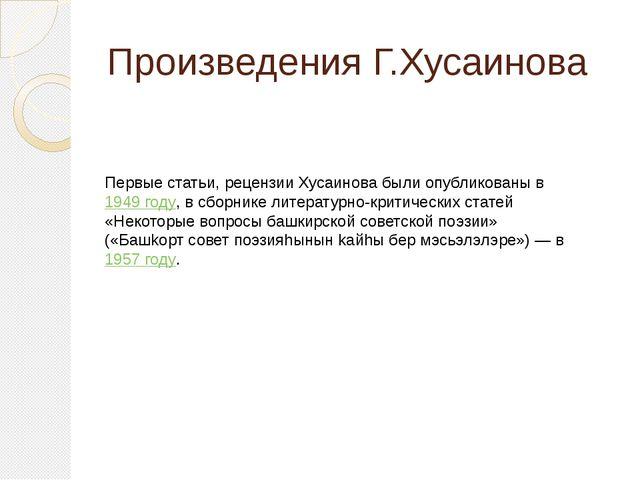 Произведения Г.Хусаинова Первые статьи, рецензии Хусаинова были опубликованы...