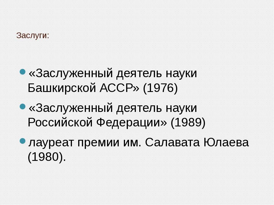 Заслуги: «Заслуженный деятель науки Башкирской АССР» (1976) «Заслуженный деят...