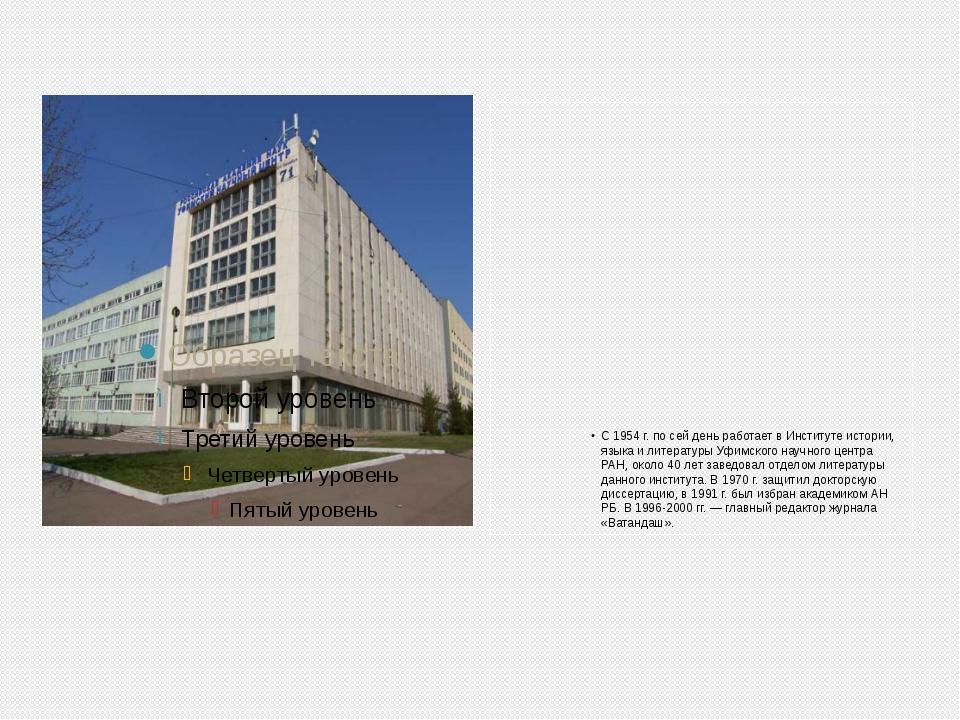 С 1954 г. по сей день работает в Институте истории, языка и литературы Уфимск...