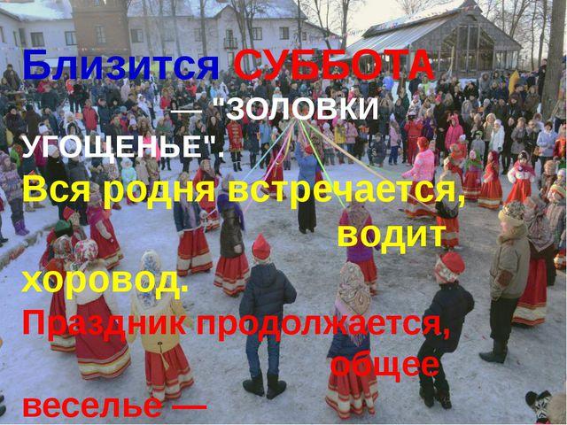 """Близится СУББОТА — """"ЗОЛОВКИ УГОЩЕНЬЕ"""". Вся родня встречается, водит хоровод...."""