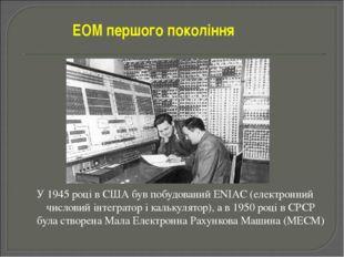 У 1945 році в США був побудований ENIAC (електронний числовий інтегратор і ка
