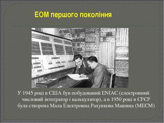 У 1945 році в США був побудований ENIAC (електронний числовий інтегратор і ка...