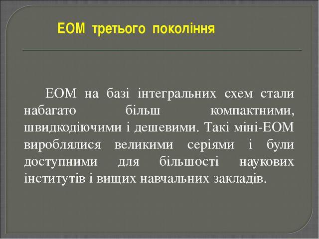 ЕОМ на базі інтегральних схем стали набагато більш компактними, швидкодіючи...