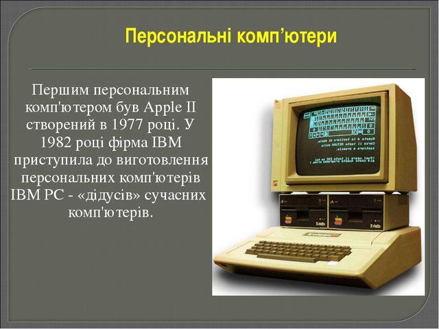 Першим персональним комп'ютером був Аррle II створений в 1977 році. У 1982 р...