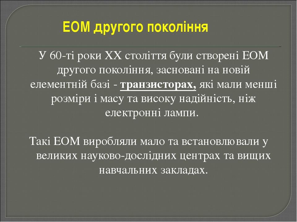 У 60-ті роки XX століття були створені ЕОМ другого покоління, засновані на н...