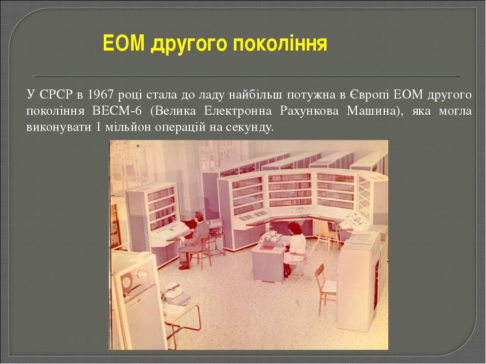 У СРСР в 1967 році стала до ладу найбільш потужна в Європі ЕОМ другого покол...