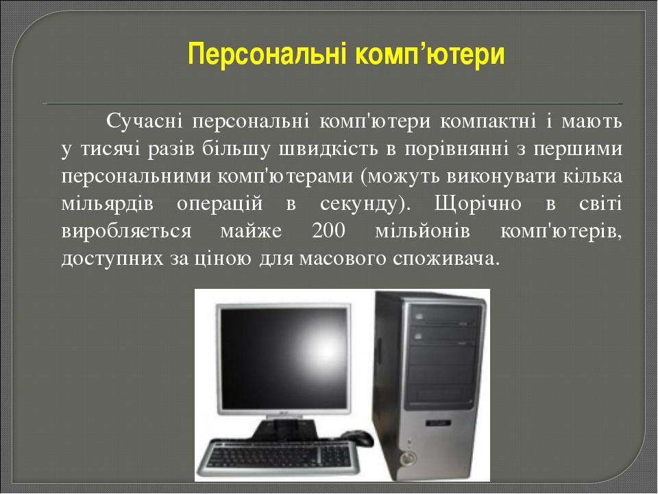 Сучасні персональні комп'ютери компактні і мають у тисячі разів більшу швид...