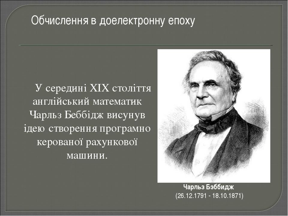 У середині XIX століття англійський математик Чарльз Беббідж висунув ідею...