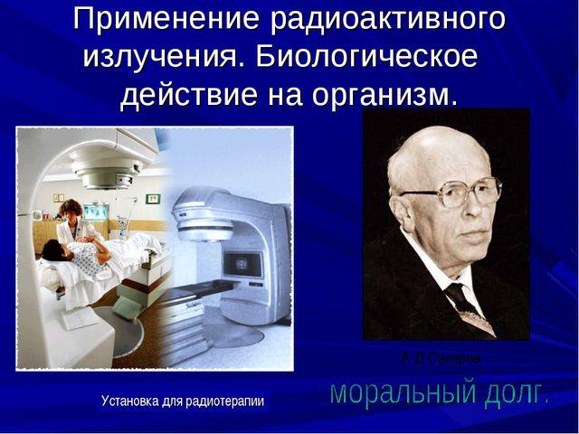 Применение радиоактивного излучения. Биологическое действие на организм. Уста...
