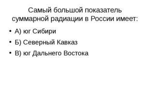 Самый большой показатель суммарной радиации в России имеет: А) юг Сибири Б) С