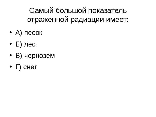 Самый большой показатель отраженной радиации имеет: А) песок Б) лес В) черноз...