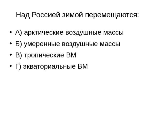 Над Россией зимой перемещаются: А) арктические воздушные массы Б) умеренные в...