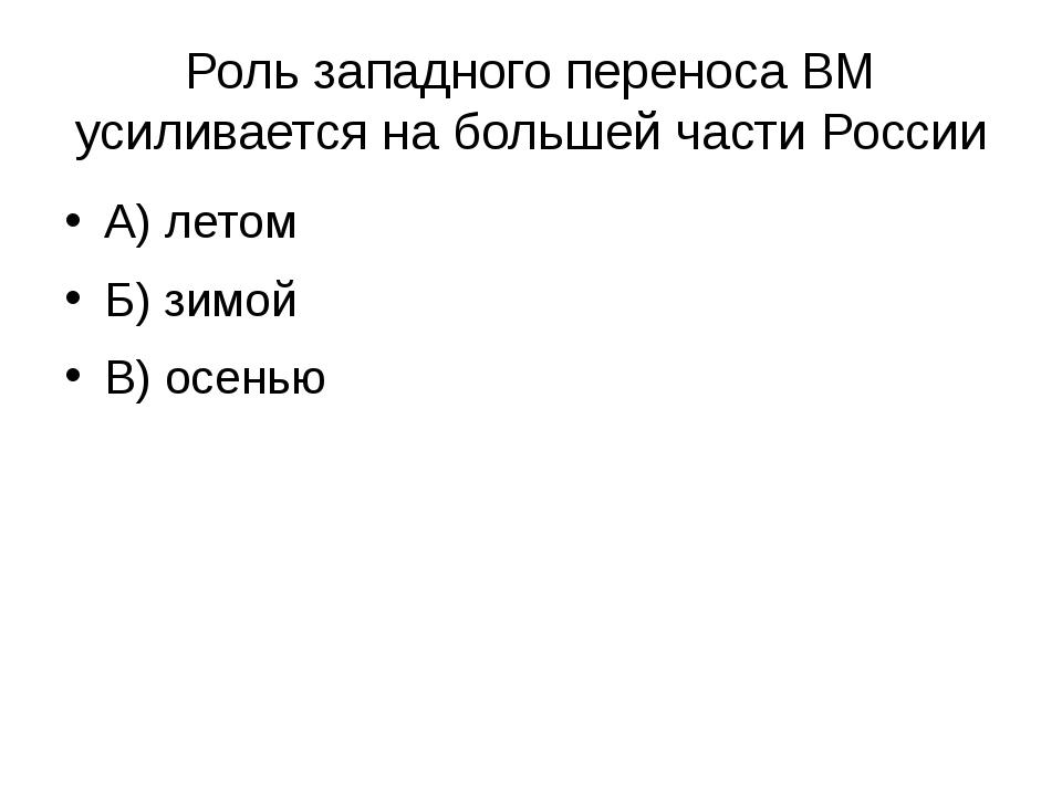 Роль западного переноса ВМ усиливается на большей части России А) летом Б) зи...