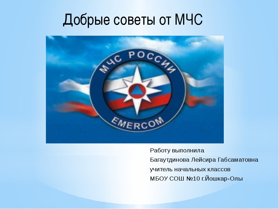 Добрые советы от МЧС Работу выполнила Багаутдинова Лейсира Габсаматовна учите...