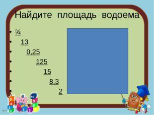 Найдите площадь водоема ¾ 13 0,25 125 15 8,3 2 nkard