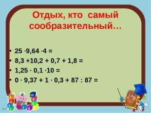Отдых, кто самый сообразительный… 25 ∙9,64 ∙4 = 8,3 +10,2 + 0,7 + 1,8 = 1,25