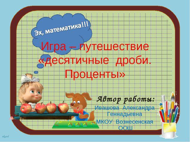 Игра – путешествие «десятичные дроби. Проценты» Автор работы: Ивашова Алексан...