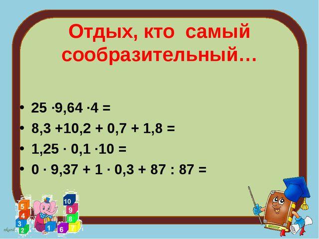 Отдых, кто самый сообразительный… 25 ∙9,64 ∙4 = 8,3 +10,2 + 0,7 + 1,8 = 1,25...