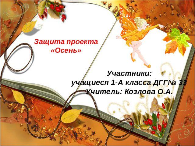 Защита проекта «Осень» Участники: учащиеся 1-А класса ДГГ№ 33 Учитель: Козлов...