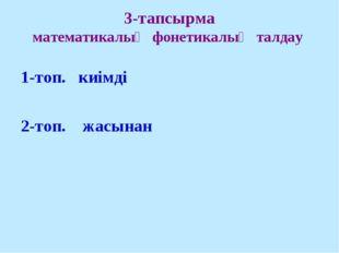 3-тапсырма математикалық фонетикалық талдау 1-топ. киімді 2-топ. жасынан