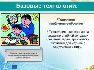 Базовые технологии: * Технология, основанная на создании учебной ситуации (р