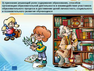 3) признание решающей роли содержания образования, способов организации образ