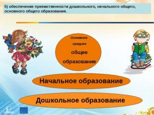5) обеспечение преемственности дошкольного, начального общего, основного обще