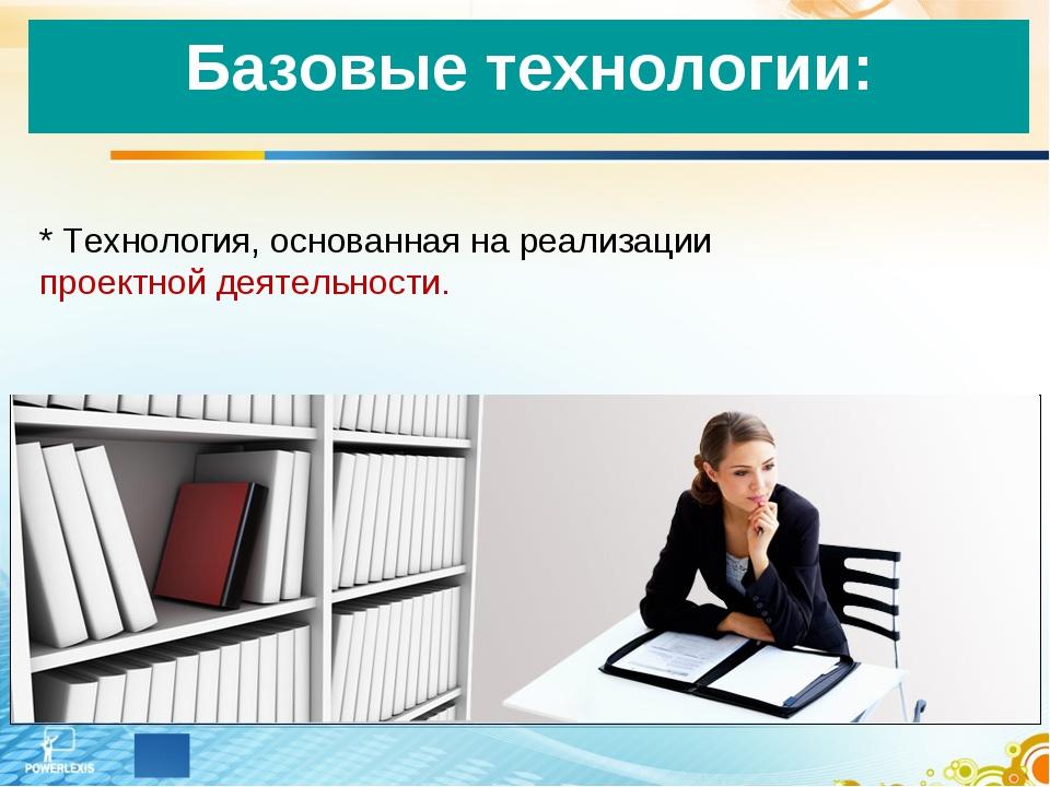 * Технология, основанная на реализации проектной деятельности. Базовые технол...