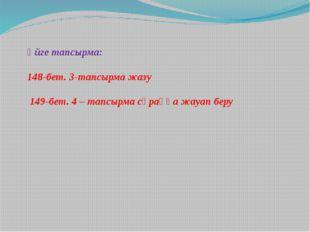 Үйге тапсырма: 148-бет. 3-тапсырма жазу 149-бет. 4 – тапсырма сұраққа жауап б