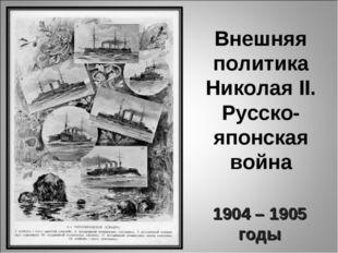 Внешняя политика Николая II. Русско-японская война 1904 – 1905 годы