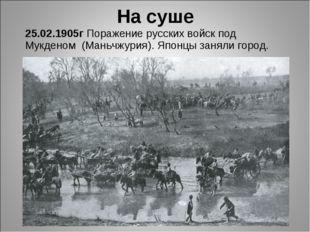 25.02.1905г Поражение русских войск под Мукденом (Маньчжурия). Японцы заняли
