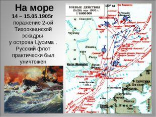 14 – 15.05.1905г поражение 2-ой Тихоокеанской эскадры у острова Цусима . Русс