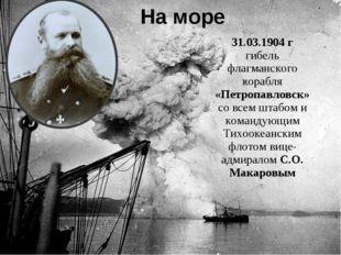31.03.1904 г гибель флагманского корабля «Петропавловск» со всем штабом и ком
