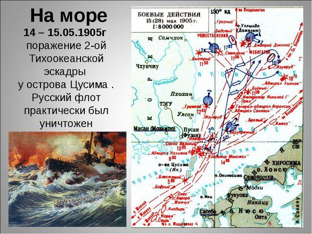 14 – 15.05.1905г поражение 2-ой Тихоокеанской эскадры у острова Цусима . Русс...