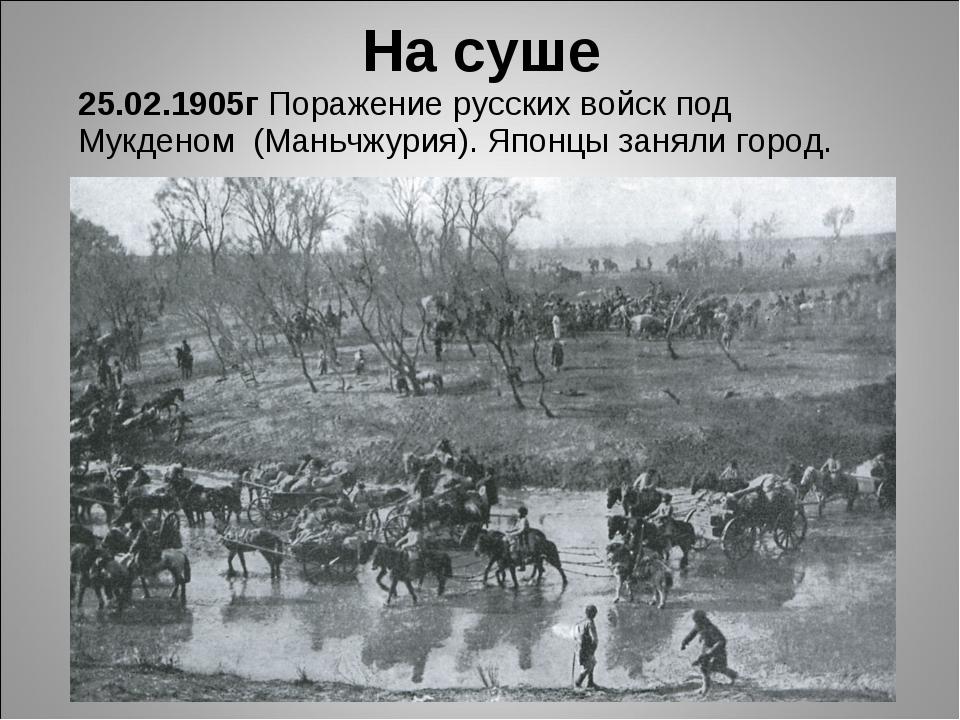 25.02.1905г Поражение русских войск под Мукденом (Маньчжурия). Японцы заняли...