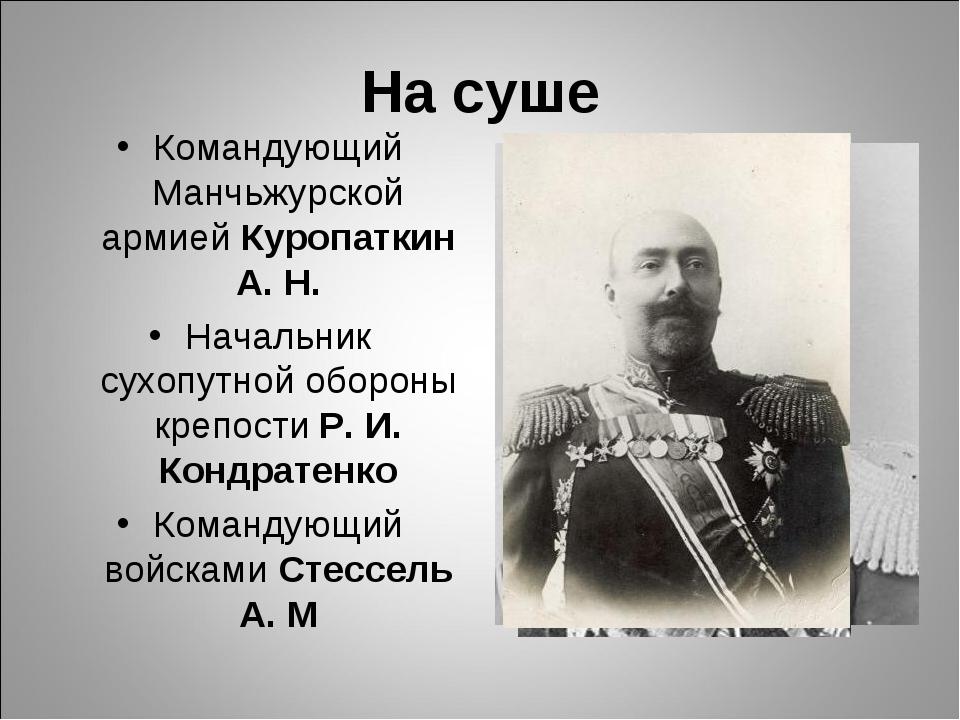 На суше Командующий Манчьжурской армией Куропаткин А. Н. Начальник сухопутной...