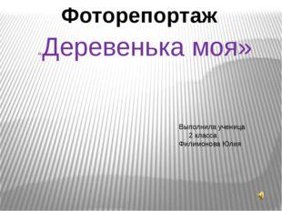 Фоторепортаж «Деревенька моя» Выполнила ученица 2 класса Филимонова Юлия