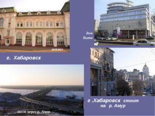 г .Хабаровск стоит на р. Амур г. Хабаровск вокзал дом быта мост через р. Амур