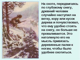 На охоте, передвигаясь по глубокому снегу, древний человек случайно наступил
