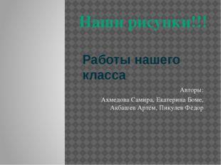 Работы нашего класса Авторы: Ахмедова Самира, Екатерина Боме, Акбашев Артём,