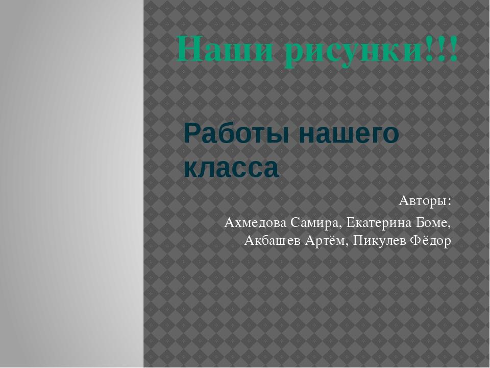 Работы нашего класса Авторы: Ахмедова Самира, Екатерина Боме, Акбашев Артём,...