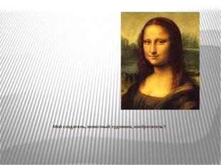 Мой создатель, известный художник, изобретатель?