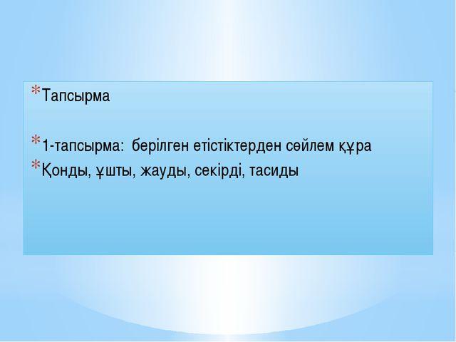 Тапсырма 1-тапсырма: берілген етістіктерден сөйлем құра Қонды, ұшты, жауды, с...